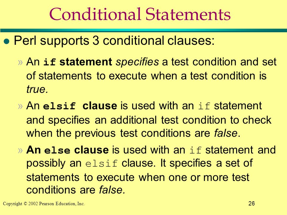 26 Copyright © 2002 Pearson Education, Inc. Conditional Statements l Perl supports 3 conditional clauses: »An if statement specifies a test condition