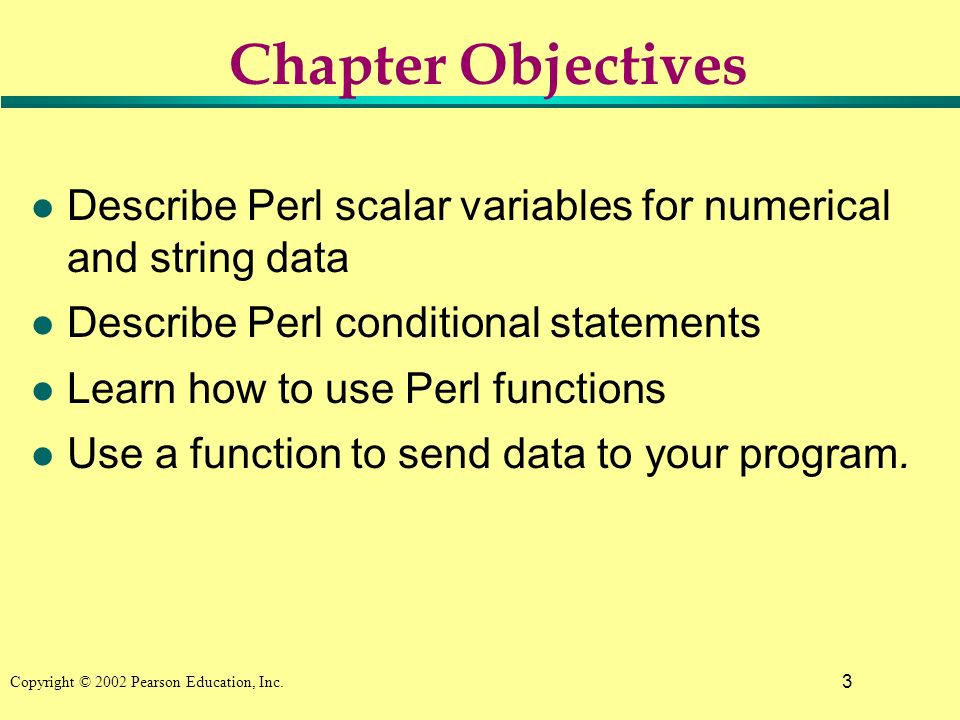 3 Copyright © 2002 Pearson Education, Inc. Chapter Objectives l Describe Perl scalar variables for numerical and string data l Describe Perl condition