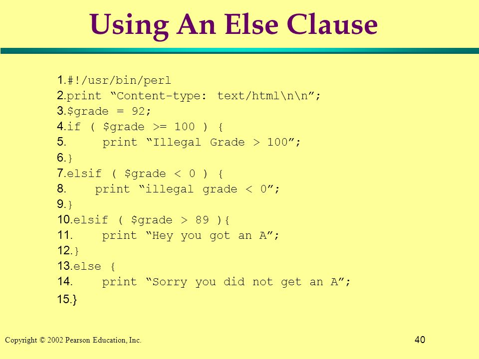 40 Copyright © 2002 Pearson Education, Inc. Using An Else Clause 1. #!/usr/bin/perl 2. print Content-type: text/html\n\n; 3. $grade = 92; 4. if ( $gra