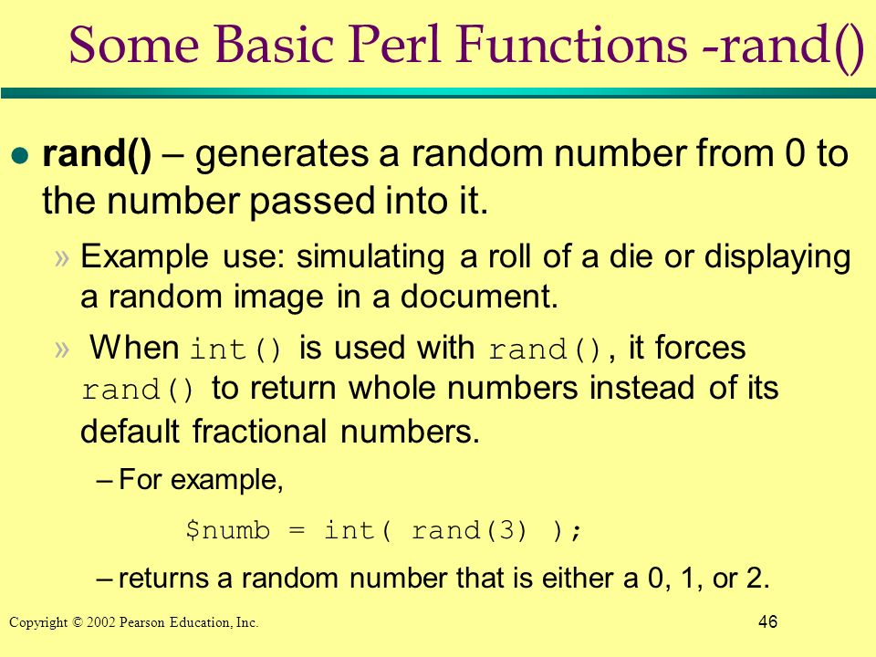 46 Copyright © 2002 Pearson Education, Inc. S ome Basic Perl Functions -rand() l rand() – generates a random number from 0 to the number passed into i