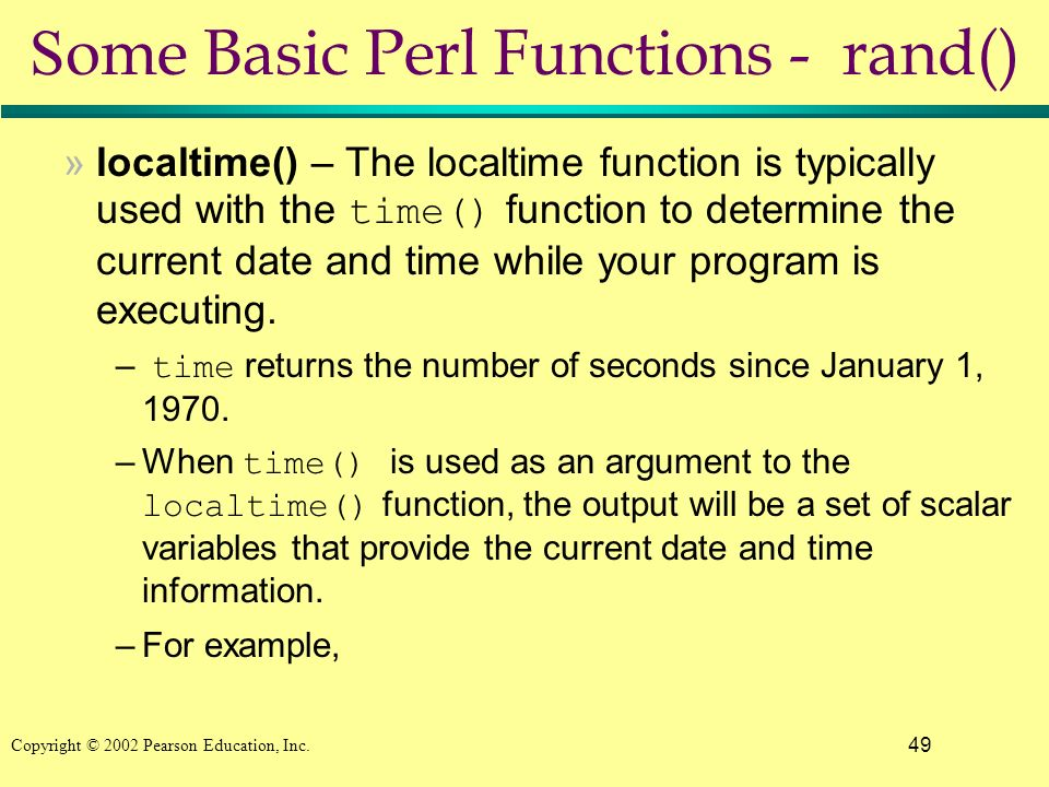 49 Copyright © 2002 Pearson Education, Inc. S ome Basic Perl Functions - rand() »localtime() – The localtime function is typically used with the time(