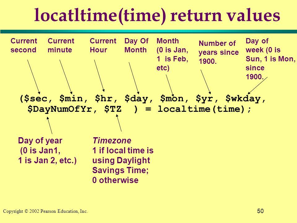 50 Copyright © 2002 Pearson Education, Inc. locatltime(time) return values ($sec, $min, $hr, $day, $mon, $yr, $wkday, $DayNumOfYr, $TZ ) = localtime(t