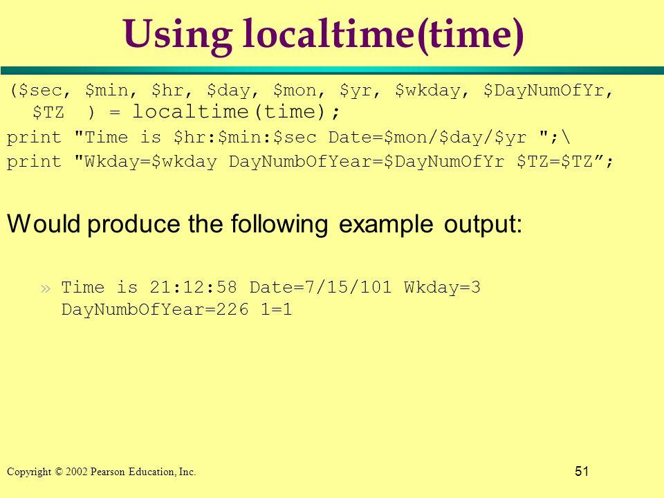 51 Copyright © 2002 Pearson Education, Inc. Using localtime(time) ($sec, $min, $hr, $day, $mon, $yr, $wkday, $DayNumOfYr, $TZ ) = localtime(time); pri