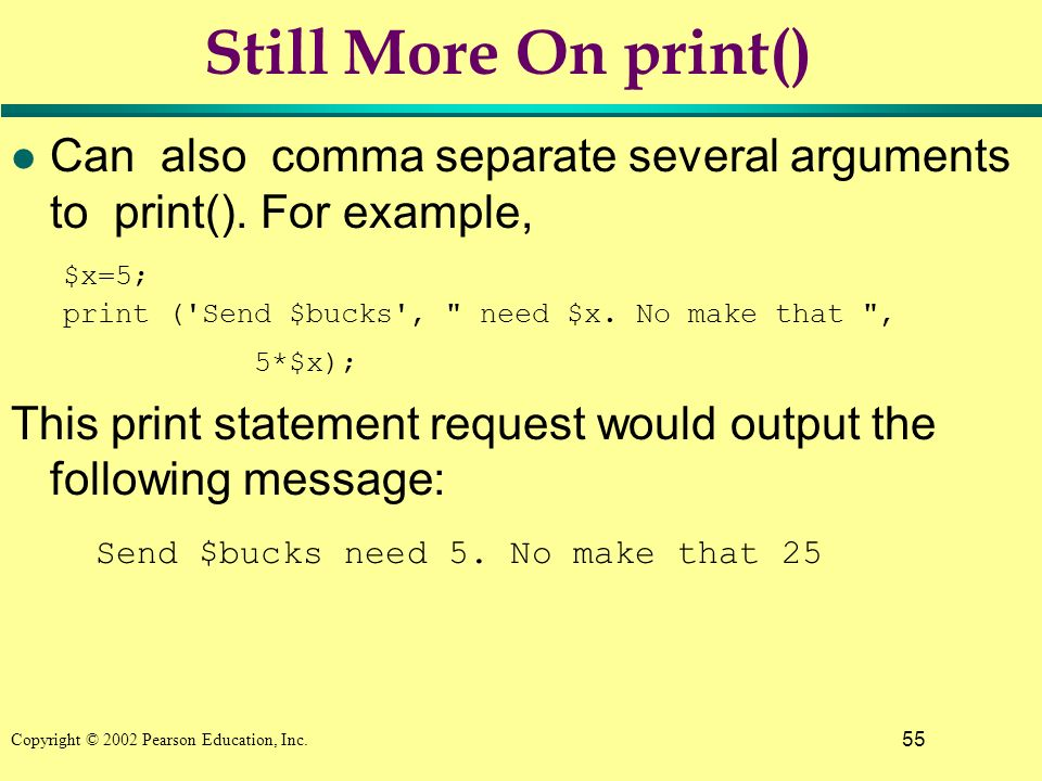 55 Copyright © 2002 Pearson Education, Inc. Still More On print() l Can also comma separate several arguments to print(). For example, $x=5; print ('S