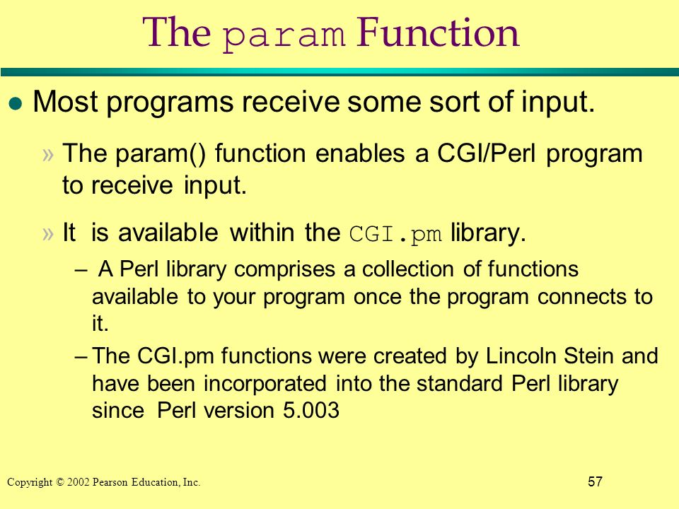 57 Copyright © 2002 Pearson Education, Inc. The param Function l Most programs receive some sort of input. »The param() function enables a CGI/Perl pr
