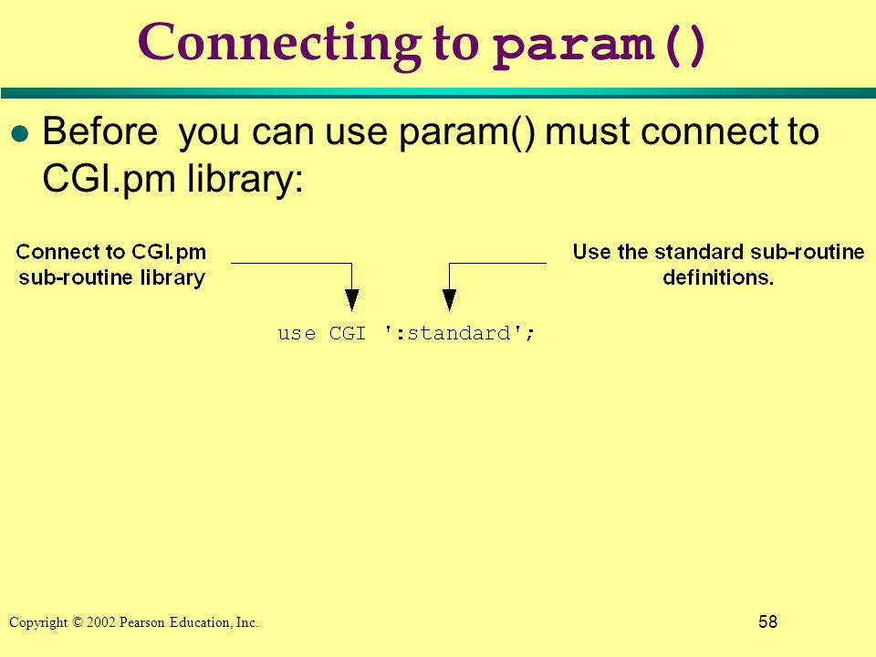 58 Copyright © 2002 Pearson Education, Inc. Connecting to param() l Before you can use param() must connect to CGI.pm library: