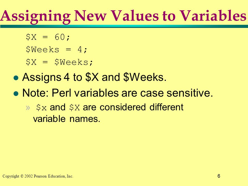 6 Copyright © 2002 Pearson Education, Inc. $X = 60; $Weeks = 4; $X = $Weeks; l Assigns 4 to $X and $Weeks. l Note: Perl variables are case sensitive.