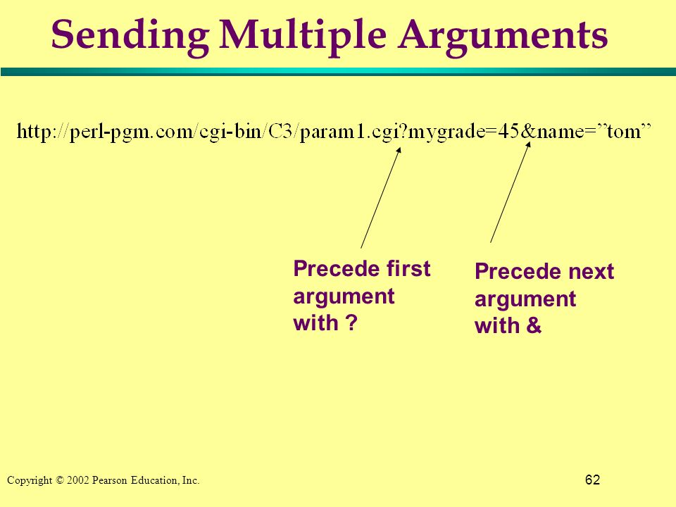 62 Copyright © 2002 Pearson Education, Inc. Sending Multiple Arguments Precede first argument with ? Precede next argument with &