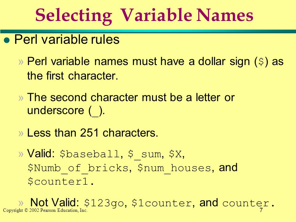 7 Copyright © 2002 Pearson Education, Inc. Selecting Variable Names l Perl variable rules »Perl variable names must have a dollar sign ( $ ) as the fi