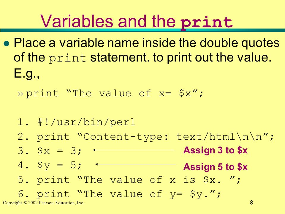 8 Copyright © 2002 Pearson Education, Inc. Variables and the print Place a variable name inside the double quotes of the print statement. to print out