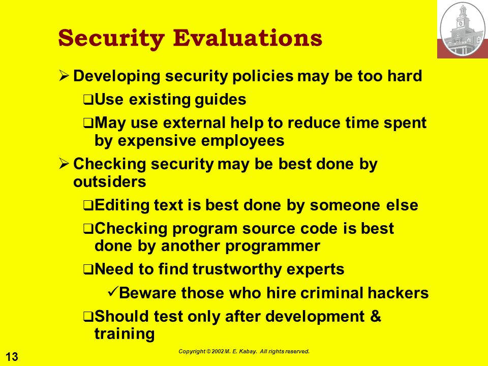 13 Copyright © 2002 M. E. Kabay. All rights reserved. Security Evaluations Developing security policies may be too hard Use existing guides May use ex