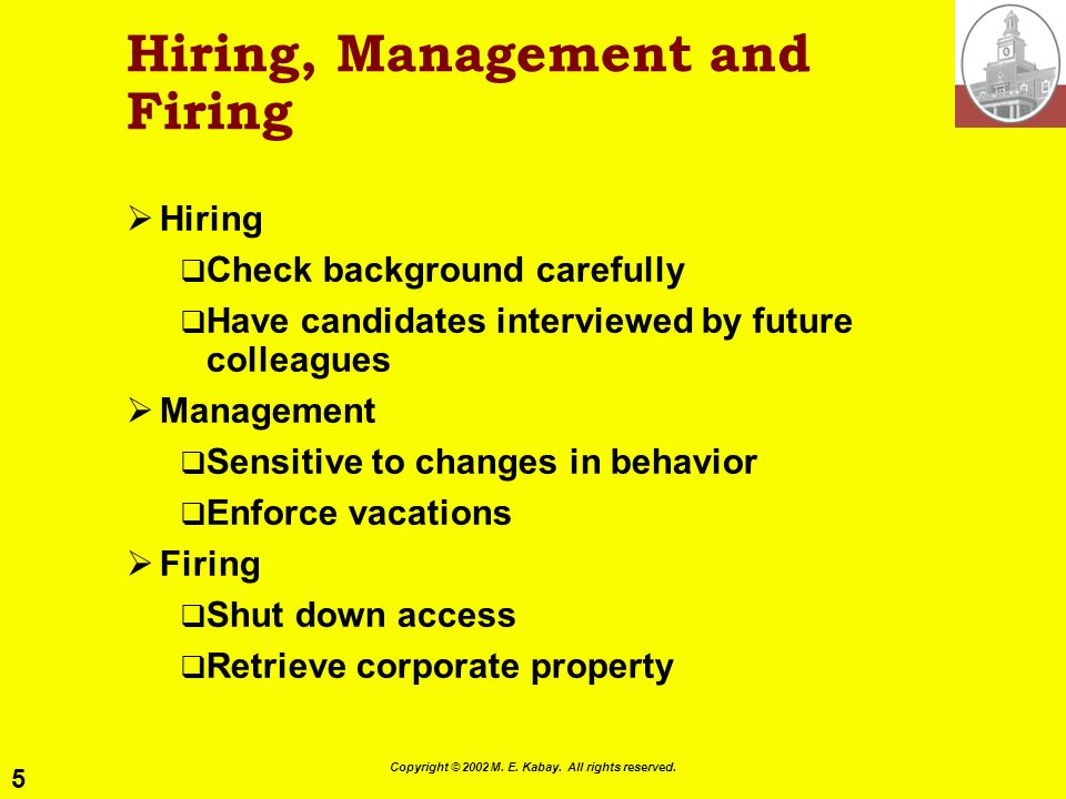 5 Copyright © 2002 M. E. Kabay. All rights reserved. Hiring, Management and Firing Hiring Check background carefully Have candidates interviewed by fu