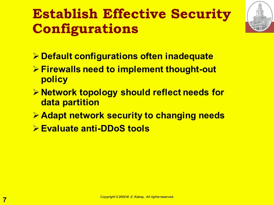 7 Copyright © 2002 M. E. Kabay. All rights reserved. Establish Effective Security Configurations Default configurations often inadequate Firewalls nee