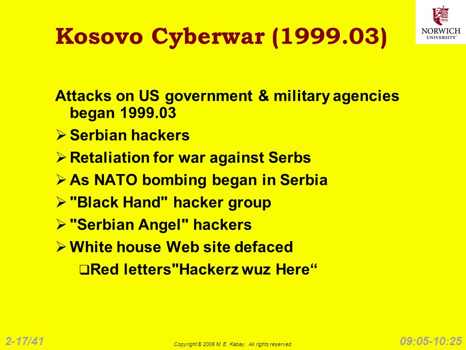2-17/41 Copyright © 2006 M. E. Kabay. All rights reserved. 09:05-10:25 Kosovo Cyberwar (1999.03) Attacks on US government & military agencies began 19