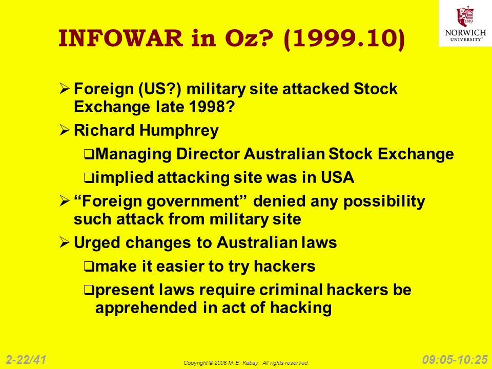 2-22/41 Copyright © 2006 M. E. Kabay. All rights reserved. 09:05-10:25 INFOWAR in Oz? (1999.10) Foreign (US?) military site attacked Stock Exchange la