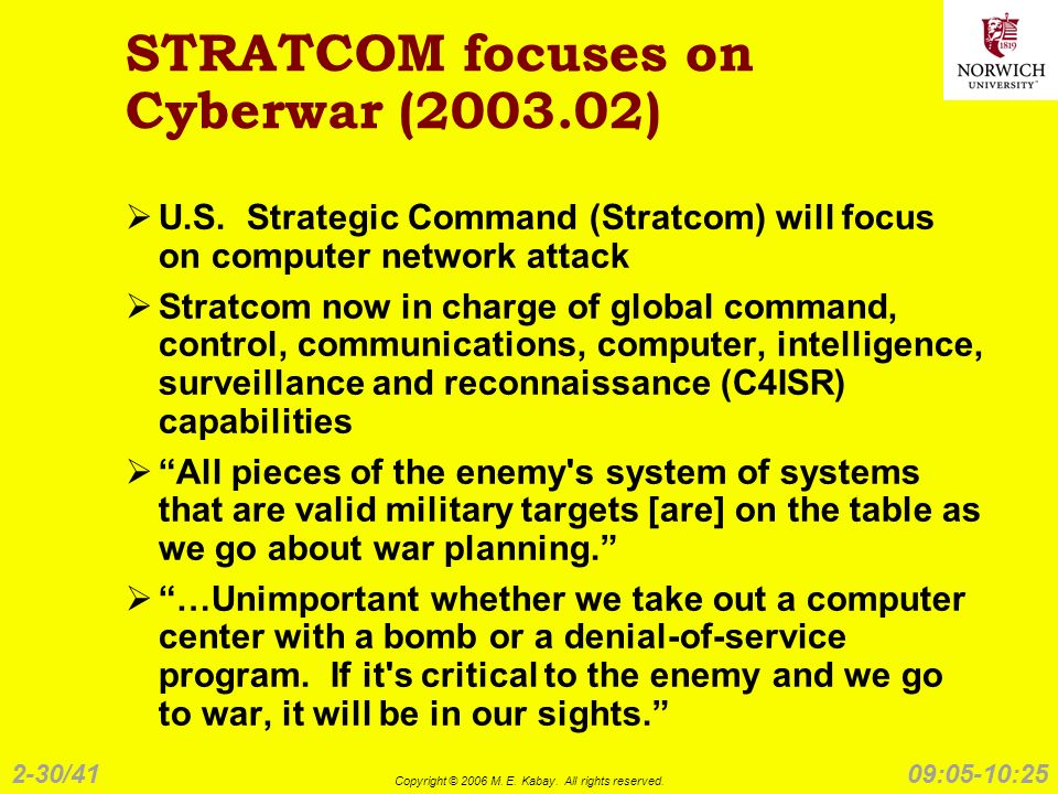 2-30/41 Copyright © 2006 M. E. Kabay. All rights reserved. 09:05-10:25 STRATCOM focuses on Cyberwar (2003.02) U.S. Strategic Command (Stratcom) will f
