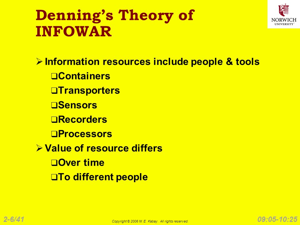 2-6/41 Copyright © 2006 M. E. Kabay. All rights reserved. 09:05-10:25 Dennings Theory of INFOWAR Information resources include people & tools Containe