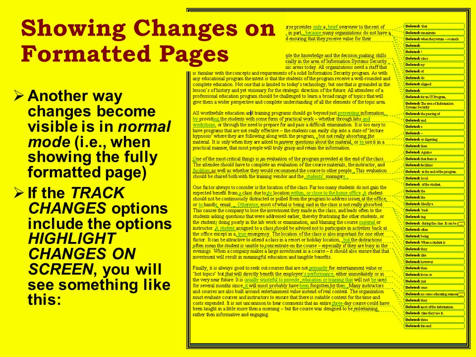 Another way changes become visible is in normal mode (i.e., when showing the fully formatted page) If the TRACK CHANGES options include the options HIGHLIGHT CHANGES ON SCREEN, you will see something like this: Showing Changes on Formatted Pages