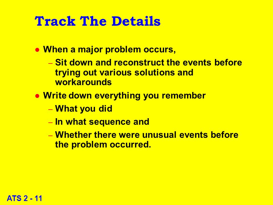 ATS 2 - 11 Track The Details l When a major problem occurs, – Sit down and reconstruct the events before trying out various solutions and workarounds l Write down everything you remember – What you did – In what sequence and – Whether there were unusual events before the problem occurred.