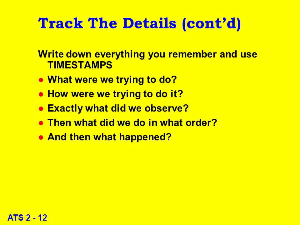 ATS 2 - 12 Track The Details (contd) Write down everything you remember and use TIMESTAMPS l What were we trying to do.