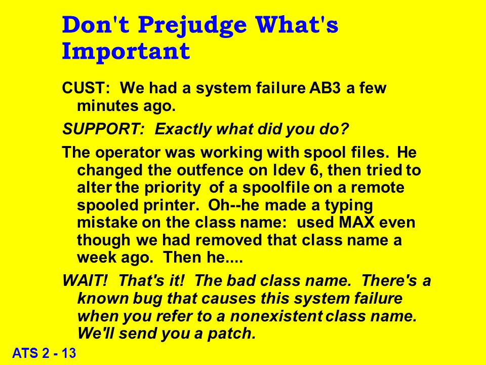 ATS 2 - 13 Don't Prejudge What's Important CUST: We had a system failure AB3 a few minutes ago. SUPPORT: Exactly what did you do? The operator was wor