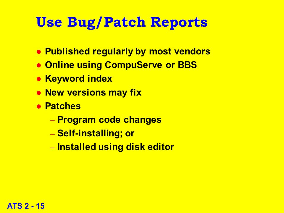 ATS 2 - 15 Use Bug/Patch Reports l Published regularly by most vendors l Online using CompuServe or BBS l Keyword index l New versions may fix l Patches – Program code changes – Self-installing; or – Installed using disk editor