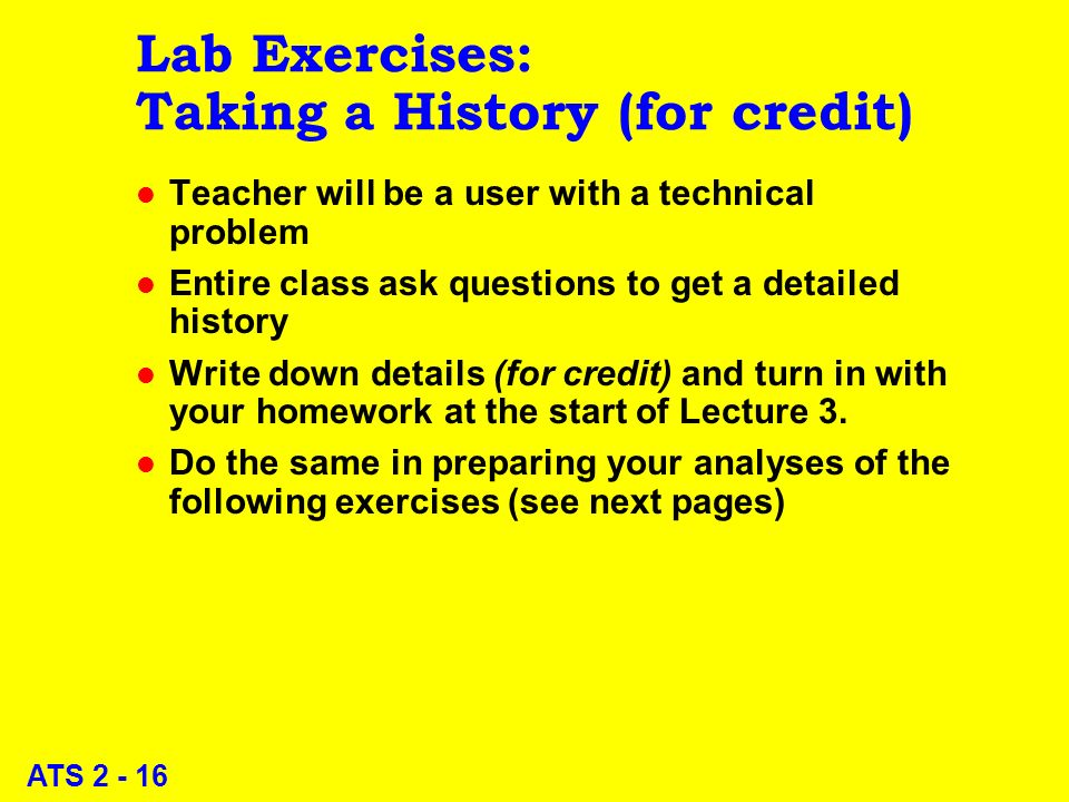 ATS 2 - 16 Lab Exercises: Taking a History (for credit) l Teacher will be a user with a technical problem l Entire class ask questions to get a detailed history l Write down details (for credit) and turn in with your homework at the start of Lecture 3.