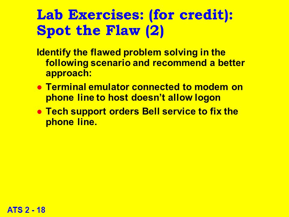 ATS 2 - 18 Lab Exercises: (for credit): Spot the Flaw (2) Identify the flawed problem solving in the following scenario and recommend a better approach: l Terminal emulator connected to modem on phone line to host doesnt allow logon l Tech support orders Bell service to fix the phone line.