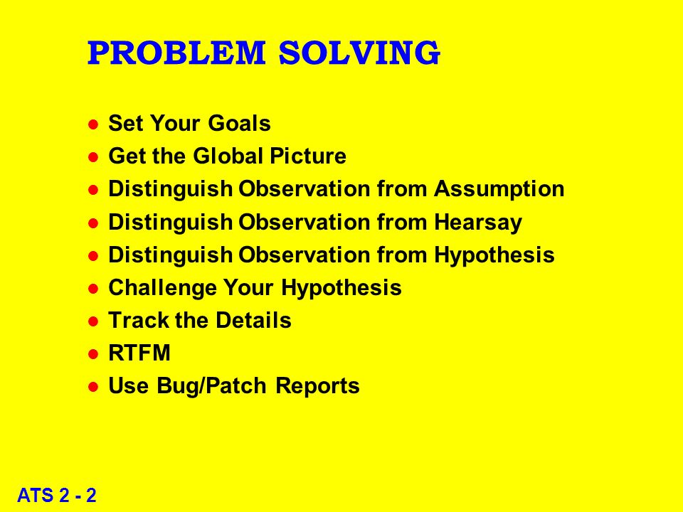 ATS 2 - 2 PROBLEM SOLVING l Set Your Goals l Get the Global Picture l Distinguish Observation from Assumption l Distinguish Observation from Hearsay l Distinguish Observation from Hypothesis l Challenge Your Hypothesis l Track the Details l RTFM l Use Bug/Patch Reports
