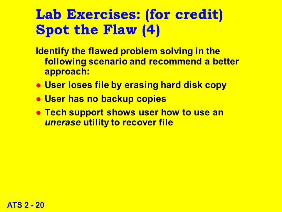 ATS 2 - 20 Lab Exercises: (for credit) Spot the Flaw (4) Identify the flawed problem solving in the following scenario and recommend a better approach: l User loses file by erasing hard disk copy l User has no backup copies l Tech support shows user how to use an unerase utility to recover file