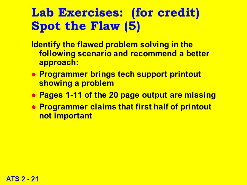 ATS 2 - 21 Lab Exercises: (for credit) Spot the Flaw (5) Identify the flawed problem solving in the following scenario and recommend a better approach: l Programmer brings tech support printout showing a problem l Pages 1-11 of the 20 page output are missing l Programmer claims that first half of printout not important