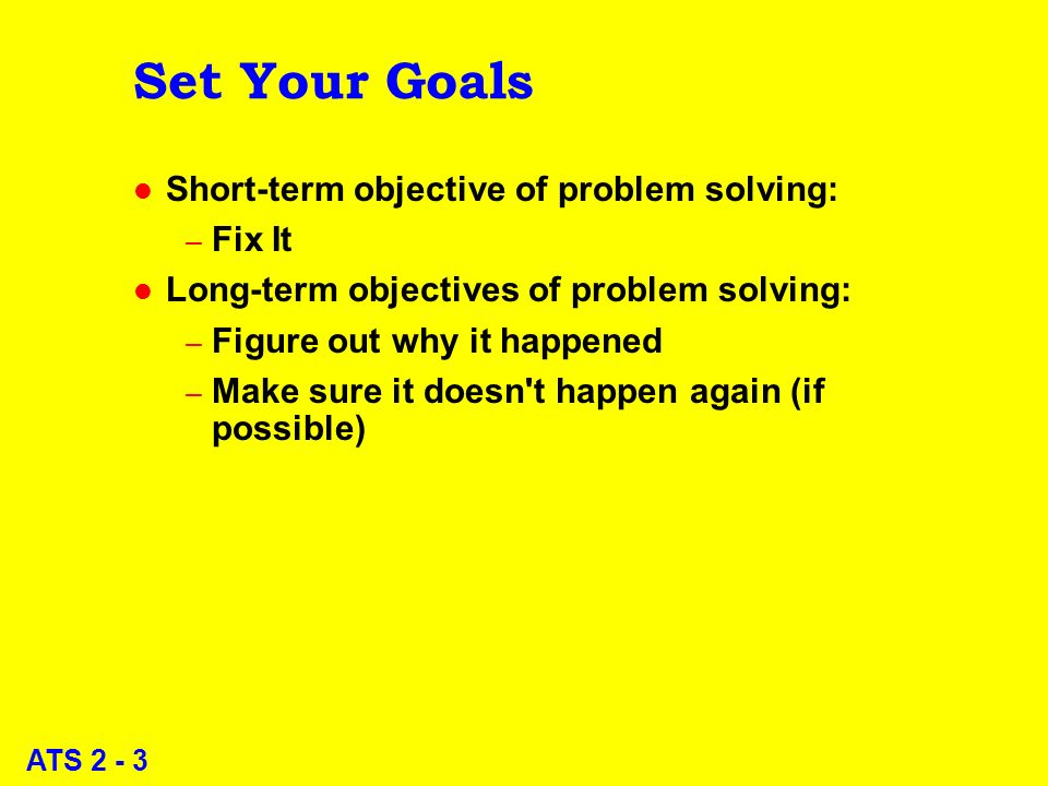ATS 2 - 3 Set Your Goals l Short-term objective of problem solving: – Fix It l Long-term objectives of problem solving: – Figure out why it happened – Make sure it doesn t happen again (if possible)