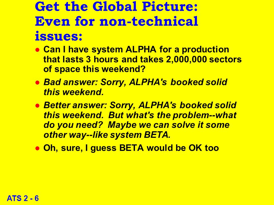 ATS 2 - 6 Get the Global Picture: Even for non-technical issues: l Can I have system ALPHA for a production that lasts 3 hours and takes 2,000,000 sectors of space this weekend.