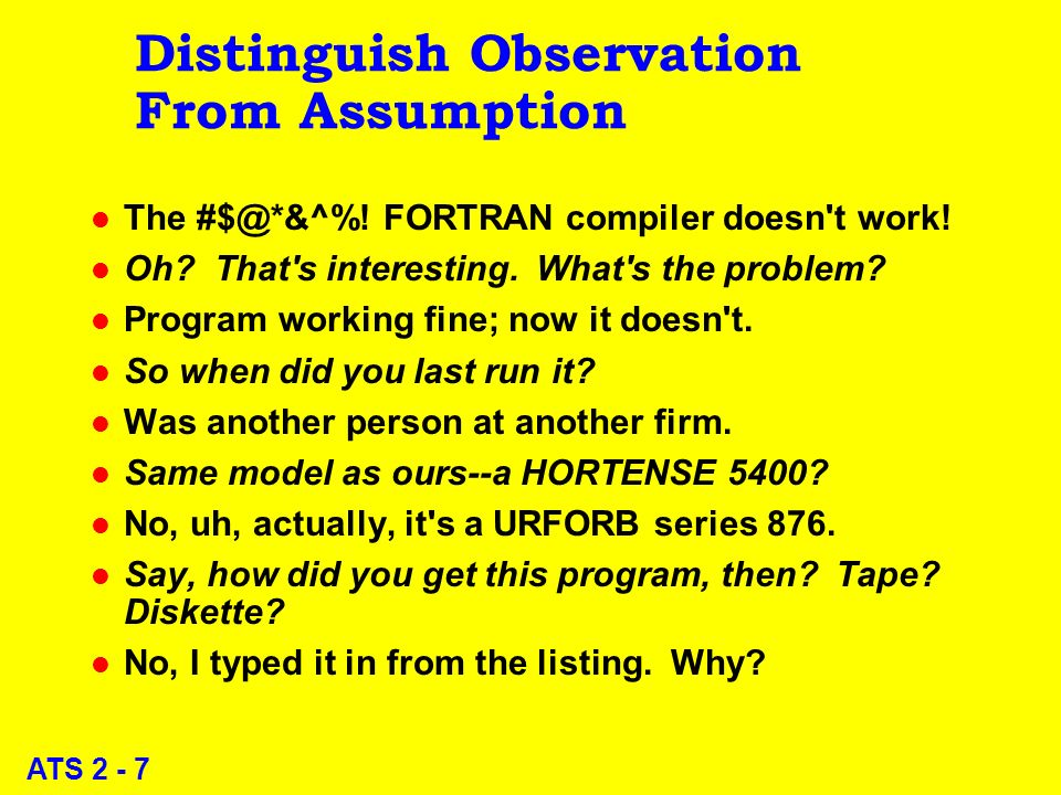 ATS 2 - 7 Distinguish Observation From Assumption l The #$@*&^%! FORTRAN compiler doesn't work! l Oh? That's interesting. What's the problem? l Progra