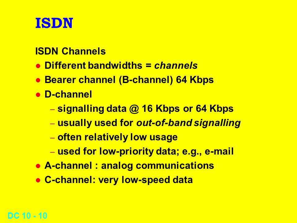 DC 10 - 10 ISDN ISDN Channels l Different bandwidths = channels l Bearer channel (B-channel) 64 Kbps l D-channel – signalling data @ 16 Kbps or 64 Kbp