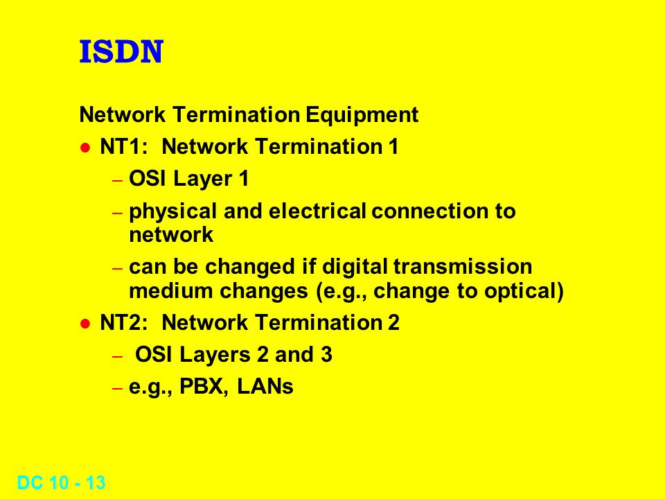 DC 10 - 13 ISDN Network Termination Equipment l NT1: Network Termination 1 – OSI Layer 1 – physical and electrical connection to network – can be changed if digital transmission medium changes (e.g., change to optical) l NT2: Network Termination 2 – OSI Layers 2 and 3 – e.g., PBX, LANs