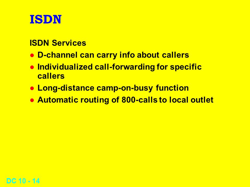 DC 10 - 14 ISDN ISDN Services l D-channel can carry info about callers l Individualized call-forwarding for specific callers l Long-distance camp-on-busy function l Automatic routing of 800-calls to local outlet