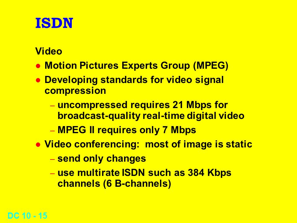 DC 10 - 15 ISDN Video l Motion Pictures Experts Group (MPEG) l Developing standards for video signal compression – uncompressed requires 21 Mbps for b