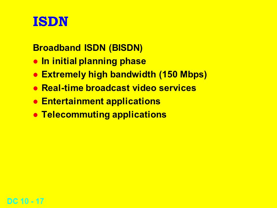 DC 10 - 17 ISDN Broadband ISDN (BISDN) l In initial planning phase l Extremely high bandwidth (150 Mbps) l Real-time broadcast video services l Entertainment applications l Telecommuting applications
