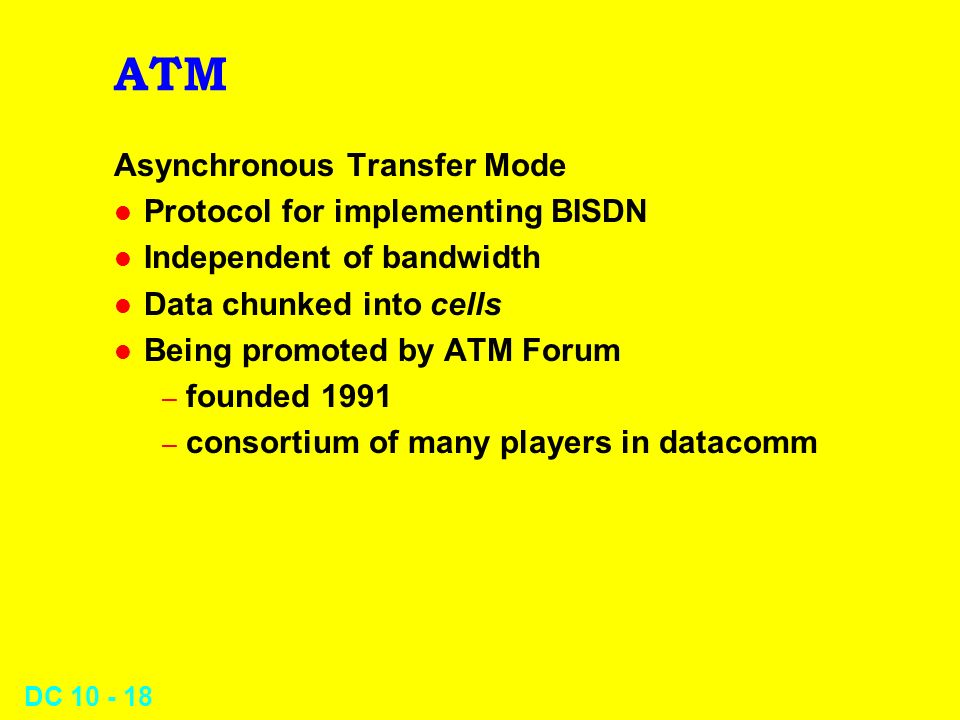DC 10 - 18 ATM Asynchronous Transfer Mode l Protocol for implementing BISDN l Independent of bandwidth l Data chunked into cells l Being promoted by ATM Forum – founded 1991 – consortium of many players in datacomm