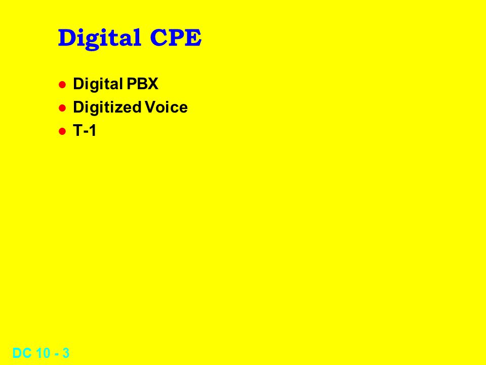 DC 10 - 4 Digital CPE Digital PBX a hot seller today l Turns analog signal (voice) into digital pulses l Allows voice and data to be controlled from a single central switch l Digital phone converts voice to bits l Codec is Coder-Decoder (opposite of Modem)