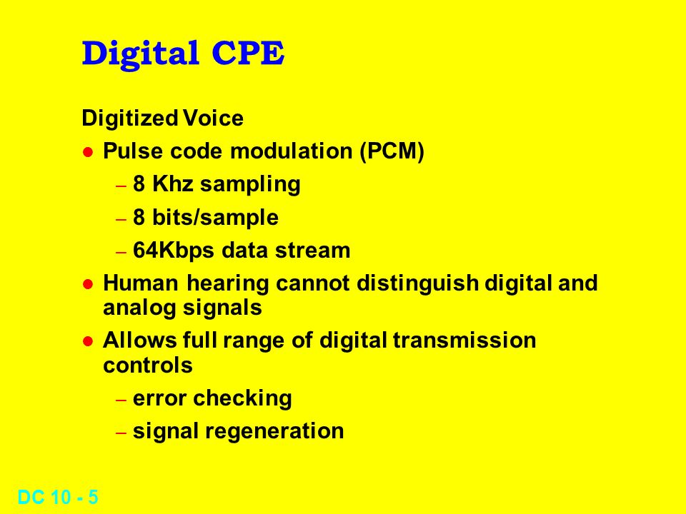 DC 10 - 6 Digital CPE T-1 l 1.544 Mbps channel l 24 channels using TDM l Applications – PCM on T-1 allows 24 voice links – need only 2 twisted pairs + special equipment – resistant to EMI (high signal-to-noise ratio) – can be highly cost-effective