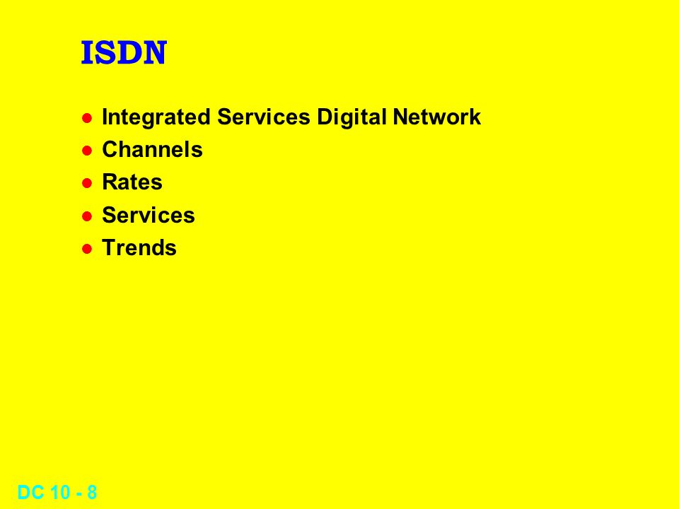 DC 10 - 8 ISDN l Integrated Services Digital Network l Channels l Rates l Services l Trends