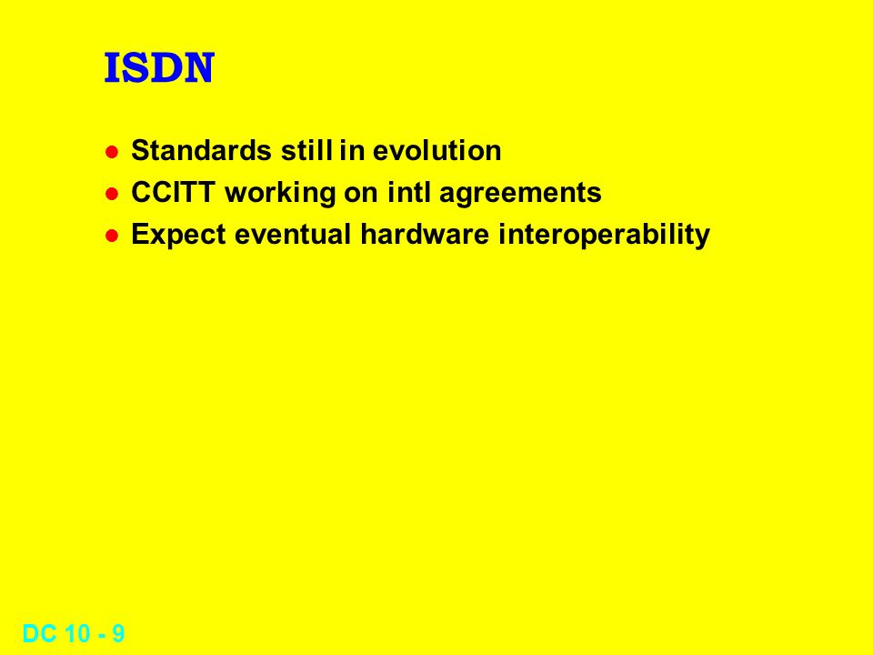DC 10 - 9 ISDN l Standards still in evolution l CCITT working on intl agreements l Expect eventual hardware interoperability