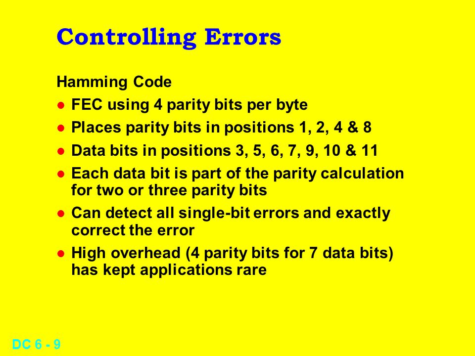 DC 6 - 8 Controlling Errors Cyclical Parity l Two or more parity bits l Permits detection of more types of error than simple parity check l Can have e