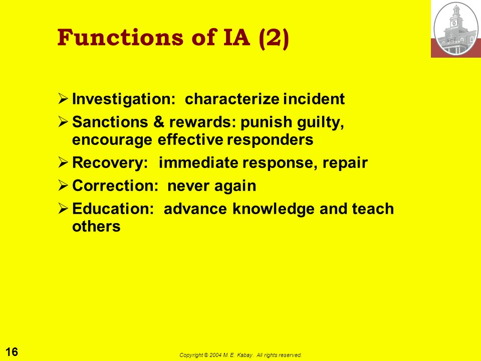15 Copyright © 2004 M. E. Kabay. All rights reserved. Functions of IA (1) Avoidance: e.g., prevent vulnerabilities and exposures Deterrence: make atta