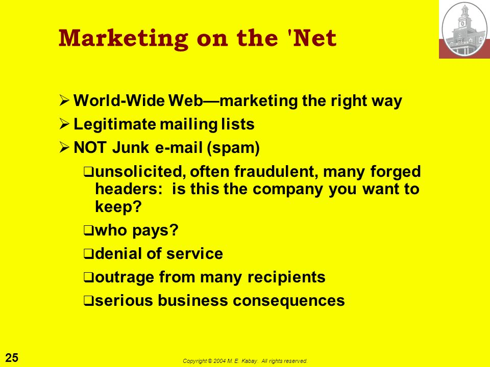 24 Copyright © 2004 M. E. Kabay. All rights reserved. Netiquette for Beginners All e-mail & postings using company e-mail ID are equivalent to writing