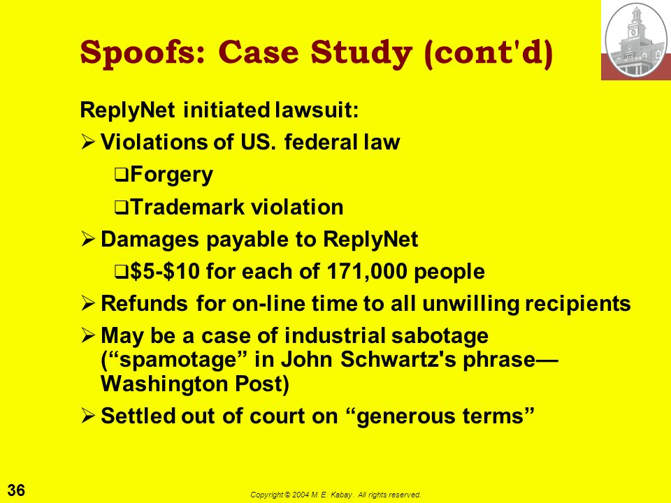 35 Copyright © 2004 M. E. Kabay. All rights reserved. Spoofs: Case Study ReplyNet vs Promo: October 1995 Promo Enterprises is mass e-mail sent junk e-