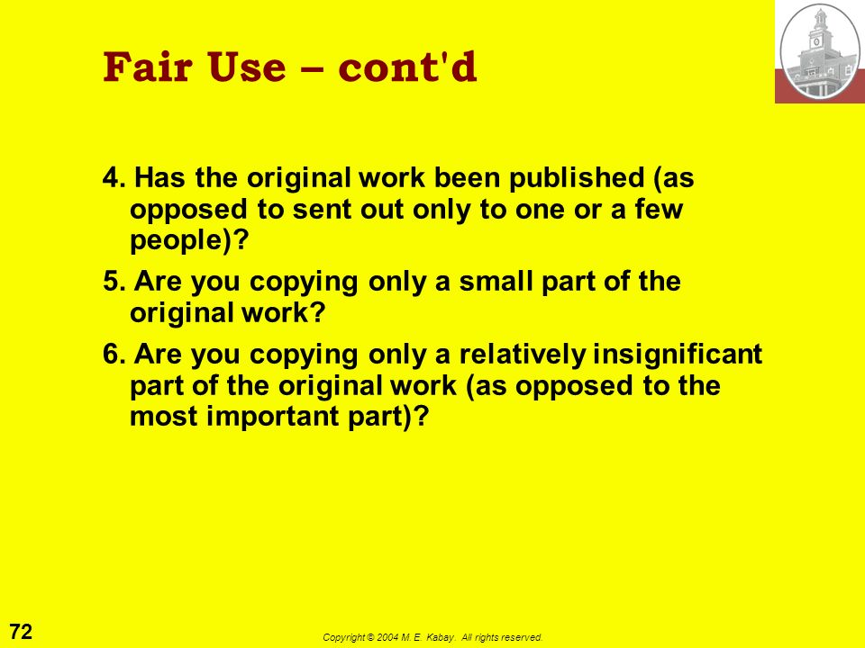 71 Copyright © 2004 M. E. Kabay. All rights reserved. Fair Use – Cont'd Guidelines for determining if your use of copyrighted materials qualifies as f