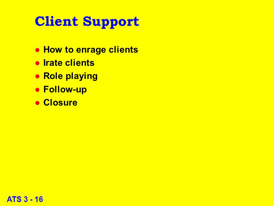 ATS 3 - 16 Client Support l How to enrage clients l Irate clients l Role playing l Follow-up l Closure